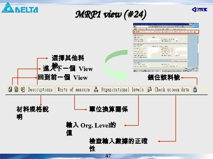 MRP 1 view (#24) 選擇其他料 號 進入下一個 View 回到前一個 View 材料規格說 明 鎖住該料號 單位換算關係