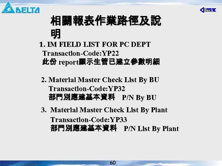 相關報表作業路徑及說 明 1. IM FIELD LIST FOR PC DEPT Transaction-Code: YP 22 此份 report顯示生管已建立參數明細
