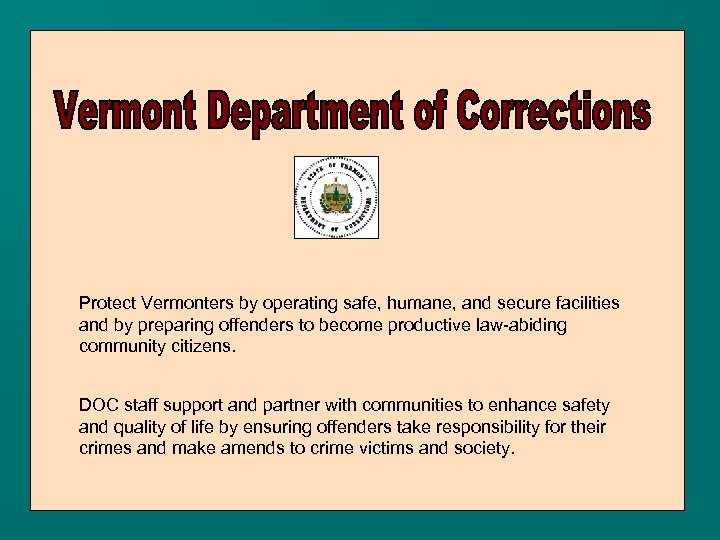 Protect Vermonters by operating safe, humane, and secure facilities and by preparing offenders to