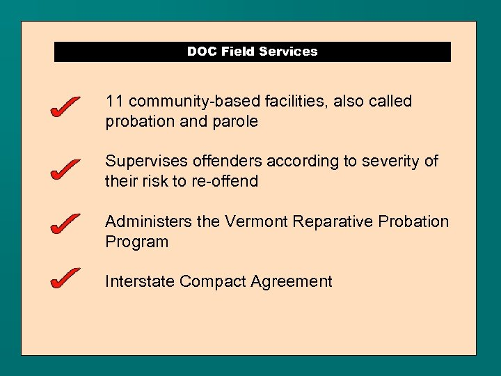 DOC Field Services 11 community-based facilities, also called probation and parole Supervises offenders according