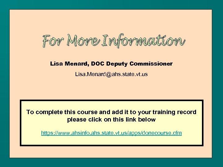 Lisa Menard, DOC Deputy Commissioner Lisa. Menard@ahs. state. vt. us To complete this course