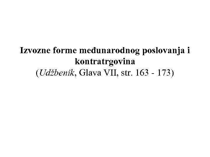 Izvozne forme međunarodnog poslovanja i kontratrgovina (Udžbenik, Glava VII, str. 163 - 173)