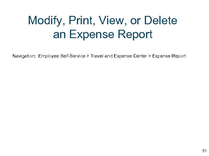 Modify, Print, View, or Delete an Expense Report Navigation: Employee Self-Service > Travel and