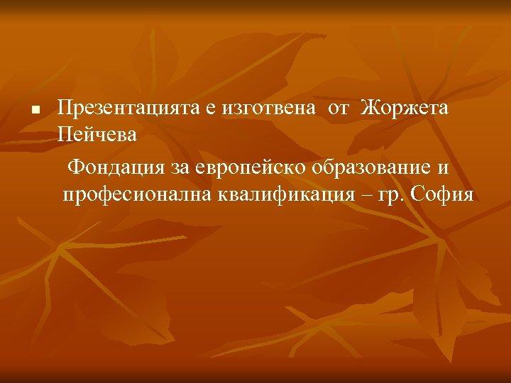 n Презентацията е изготвена от Жоржета Пейчева Фондация за европейско образование и професионална квалификация