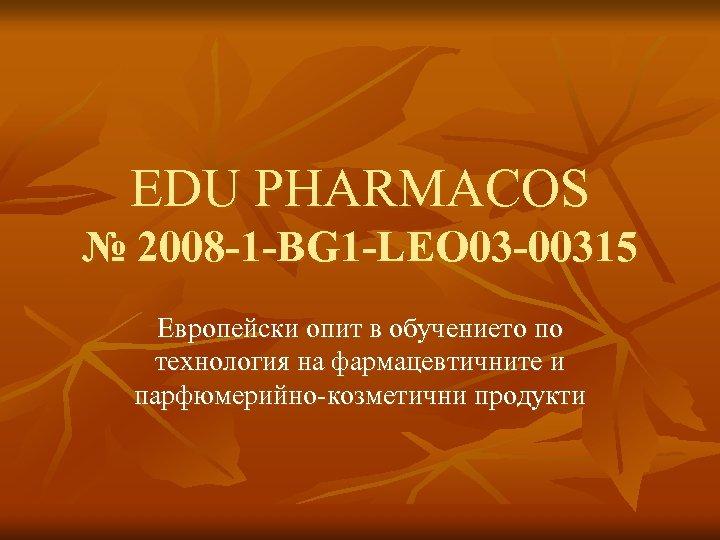 EDU PHARMACOS № 2008 -1 -BG 1 -LEO 03 -00315 Европейски опит в обучението