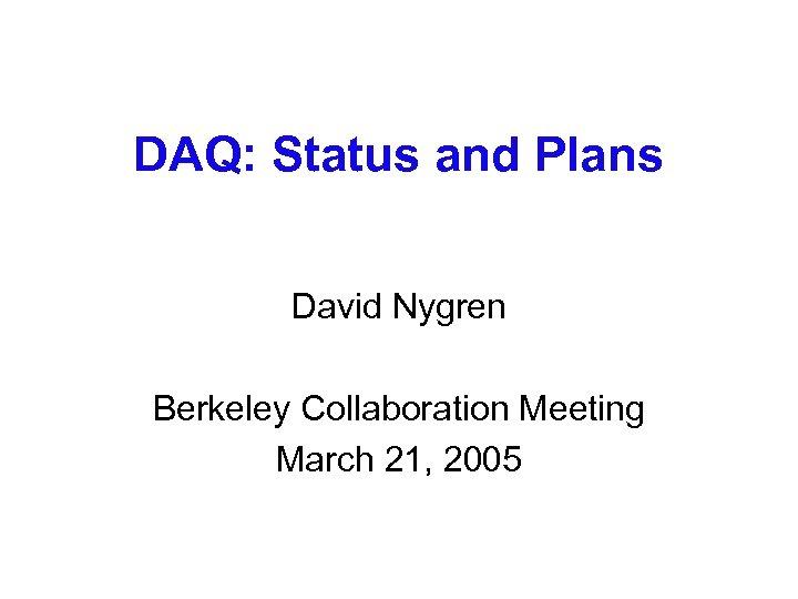 DAQ: Status and Plans David Nygren Berkeley Collaboration Meeting March 21, 2005
