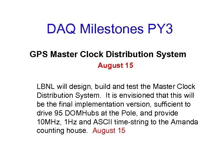 DAQ Milestones PY 3 GPS Master Clock Distribution System August 15 LBNL will design,