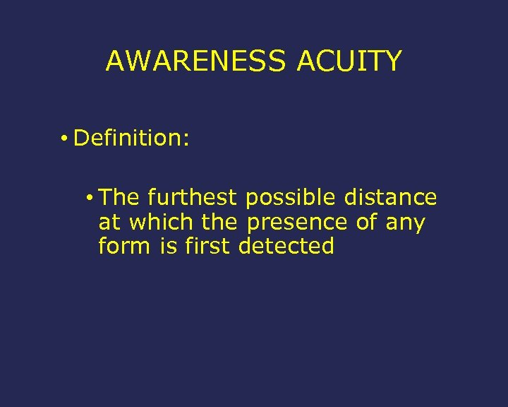 AWARENESS ACUITY • Definition: • The furthest possible distance at which the presence of