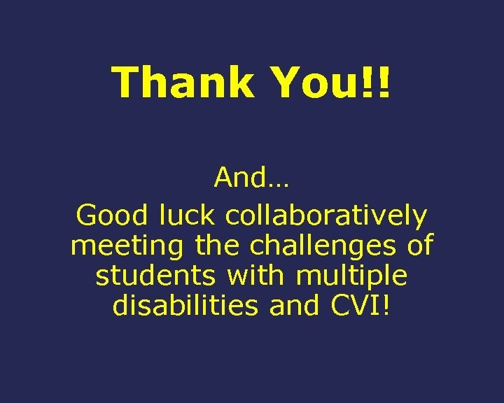 Thank You!! And… Good luck collaboratively meeting the challenges of students with multiple disabilities