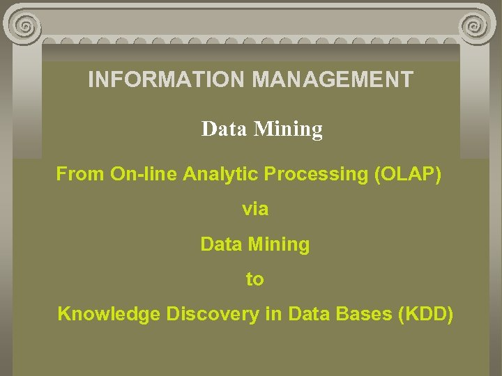 INFORMATION MANAGEMENT Data Mining From On-line Analytic Processing (OLAP) via Data Mining to Knowledge