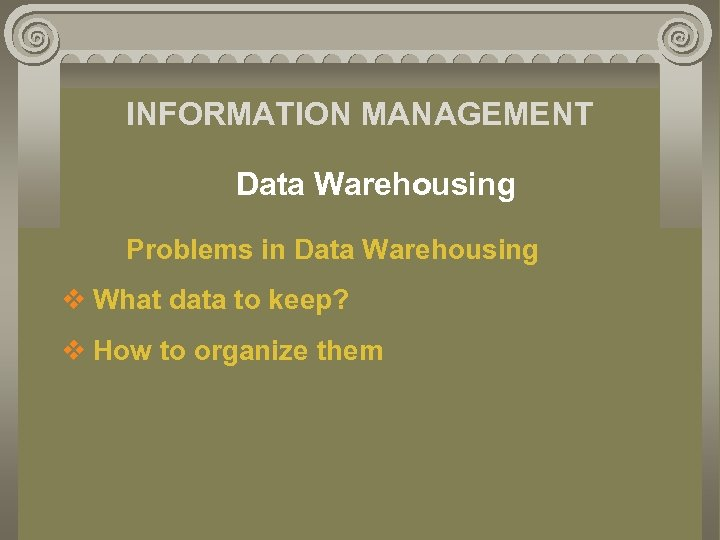 INFORMATION MANAGEMENT Data Warehousing Problems in Data Warehousing v What data to keep? v