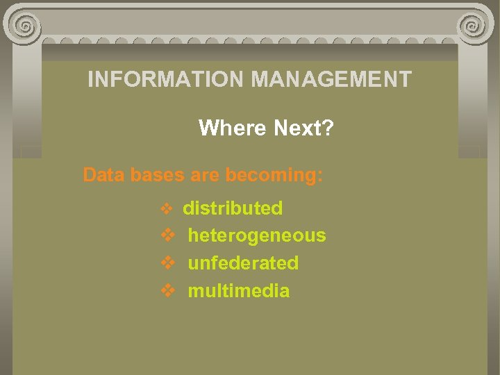 INFORMATION MANAGEMENT Where Next? Data bases are becoming: v distributed v heterogeneous v unfederated