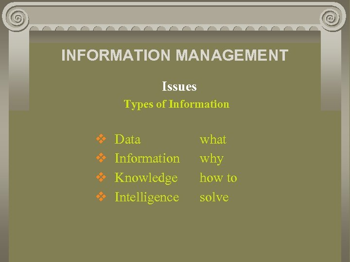 INFORMATION MANAGEMENT Issues Types of Information v v Data Information Knowledge Intelligence what why