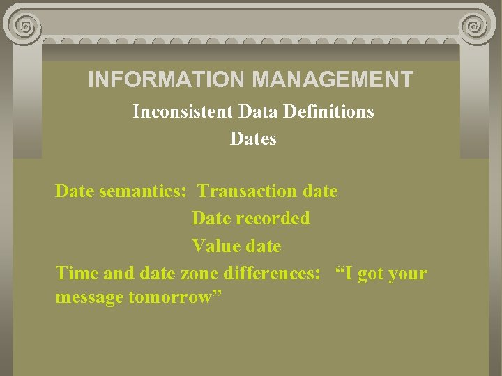 INFORMATION MANAGEMENT Inconsistent Data Definitions Date semantics: Transaction date Date recorded Value date Time