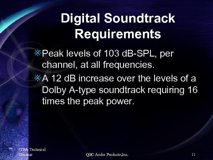 Digital Soundtrack Requirements Peak levels of 103 d. B-SPL, per channel, at all frequencies.