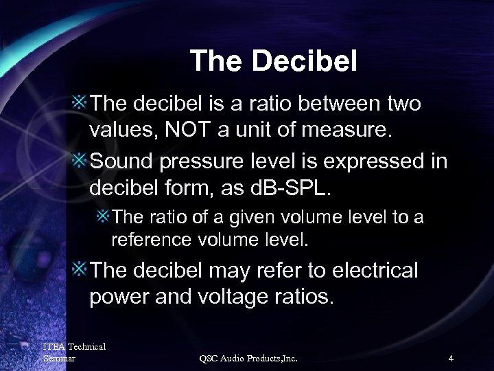 The Decibel The decibel is a ratio between two values, NOT a unit of