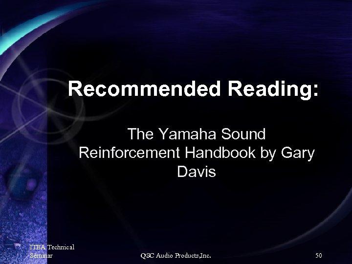 Recommended Reading: The Yamaha Sound Reinforcement Handbook by Gary Davis ITEA Technical Seminar QSC