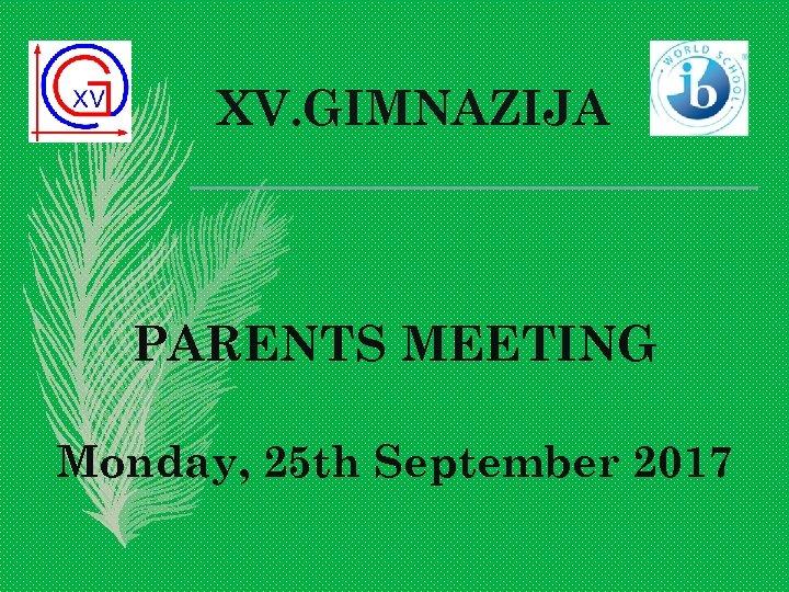 XV. GIMNAZIJA PARENTS MEETING Monday, 25 th September 2017