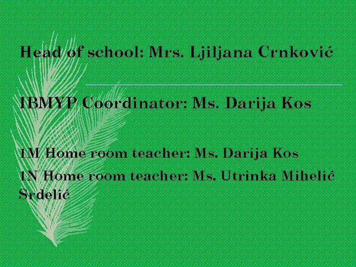 Head of school: Mrs. Ljiljana Crnković IBMYP Coordinator: Ms. Darija Kos 1 M Home