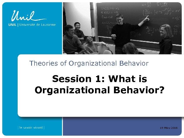 Theories of Organizational Behavior Session 1: What is Organizational Behavior? 19 März 2018