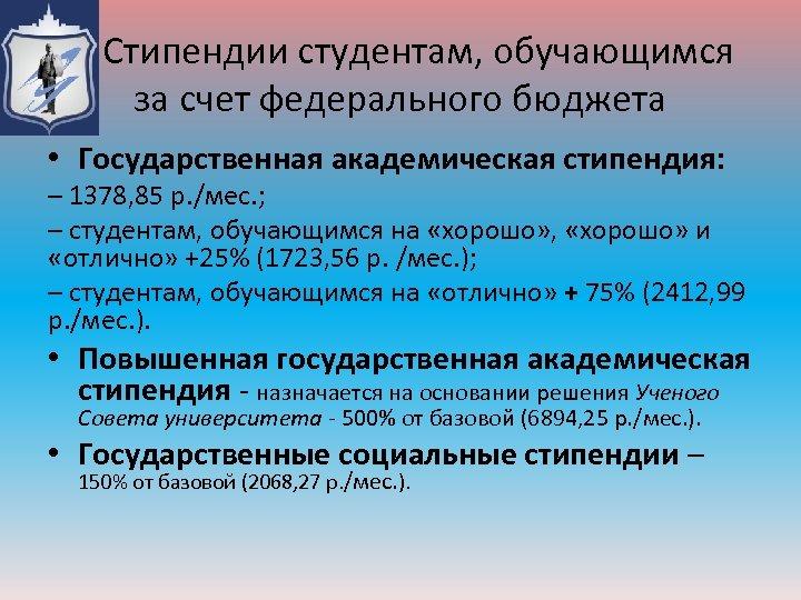 Стипендии студентам, обучающимся за счет федерального бюджета • Государственная академическая стипендия: – 1378, 85