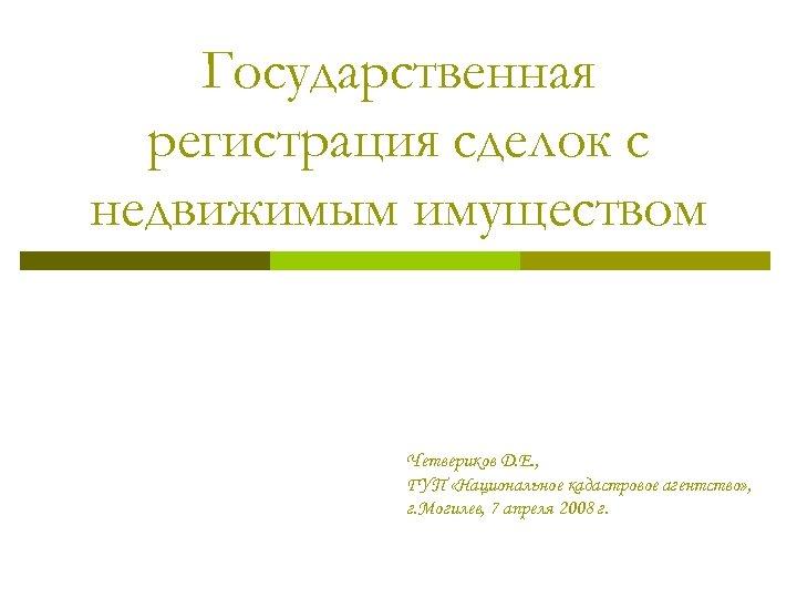 Государственная регистрация сделок с недвижимым имуществом Четвериков Д. Е. , ГУП «Национальное кадастровое агентство»