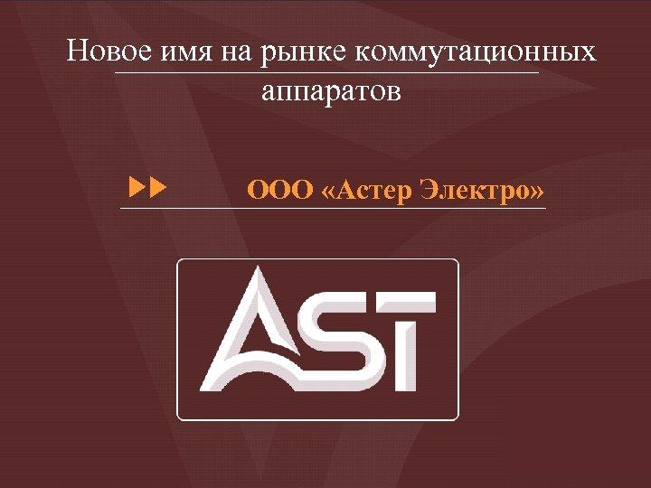 Новое имя на рынке коммутационных аппаратов ООО «Астер Электро»