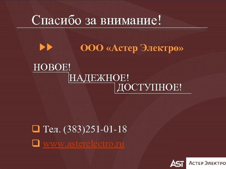 Спасибо за внимание! ООО «Астер Электро» НОВОЕ! НАДЕЖНОЕ! ДОСТУПНОЕ! q Тел. (383)251 -01 -18