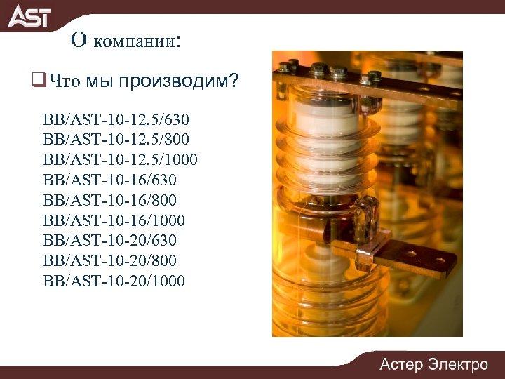 О компании: q Что мы производим? BB/AST-10 -12. 5/630 BB/AST-10 -12. 5/800 BB/AST-10 -12.