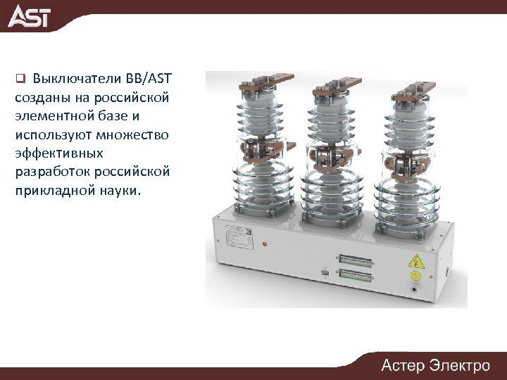q Выключатели ВВ/AST созданы на российской элементной базе и используют множество эффективных разработок российской