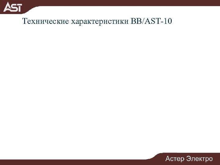 Технические характеристики ВВ/AST-10