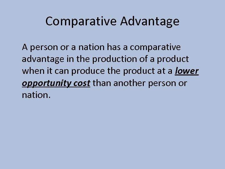 Comparative Advantage A person or a nation has a comparative advantage in the production