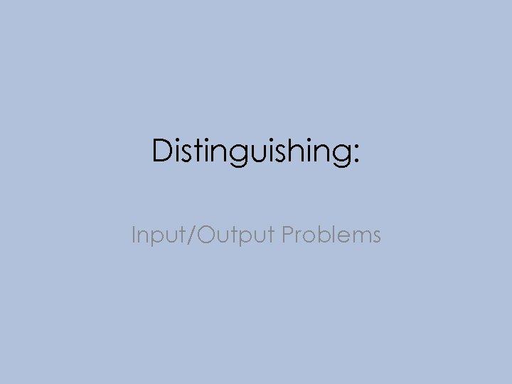 Distinguishing: Input/Output Problems