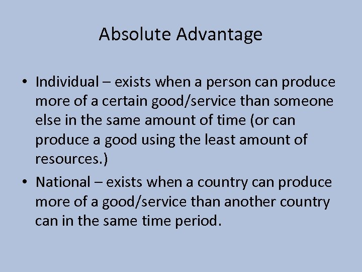 Absolute Advantage • Individual – exists when a person can produce more of a