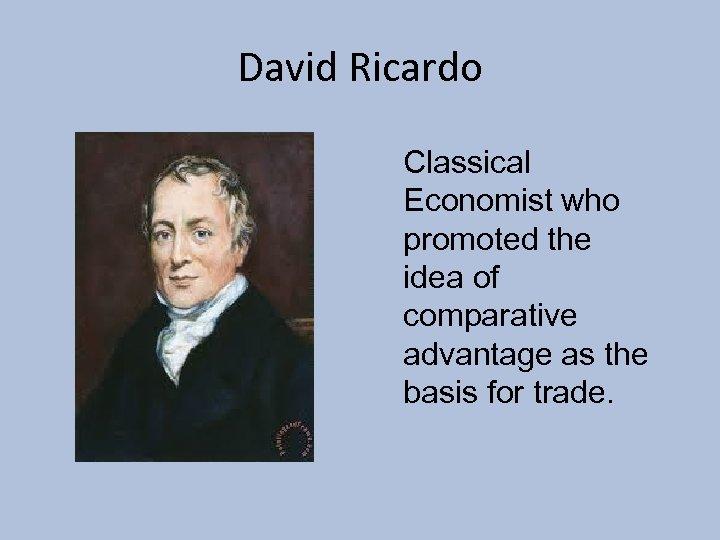David Ricardo Classical Economist who promoted the idea of comparative advantage as the basis