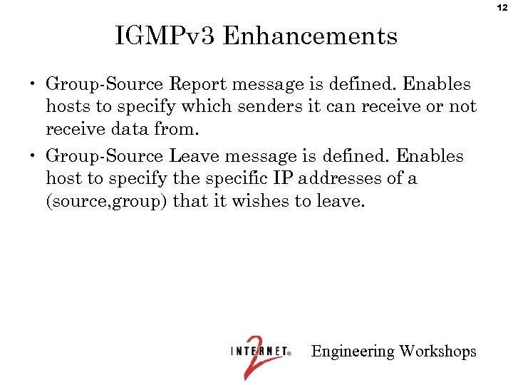 12 IGMPv 3 Enhancements • Group-Source Report message is defined. Enables hosts to specify
