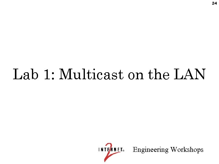 24 Lab 1: Multicast on the LAN Engineering Workshops