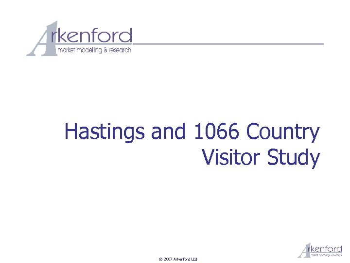 Hastings and 1066 Country Visitor Study © 2007 Arkenford Ltd