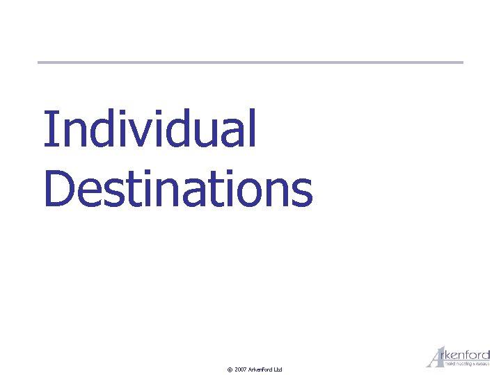 Individual Destinations © 2007 Arkenford Ltd
