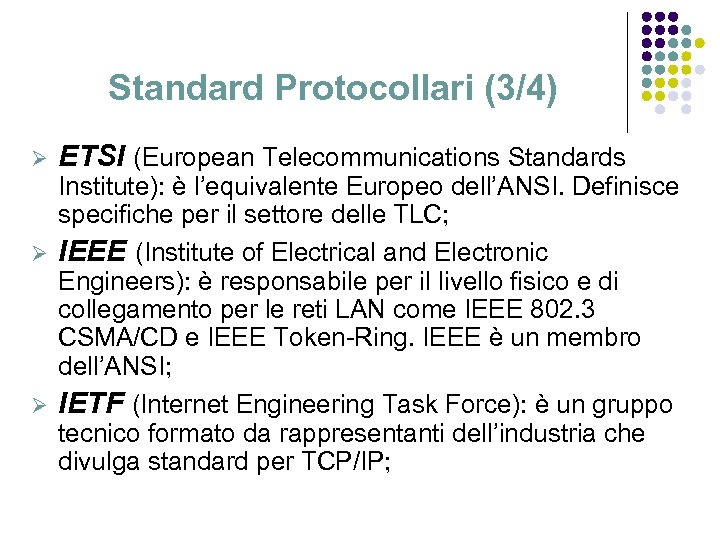 Standard Protocollari (3/4) Ø ETSI (European Telecommunications Standards Institute): è l'equivalente Europeo dell'ANSI. Definisce