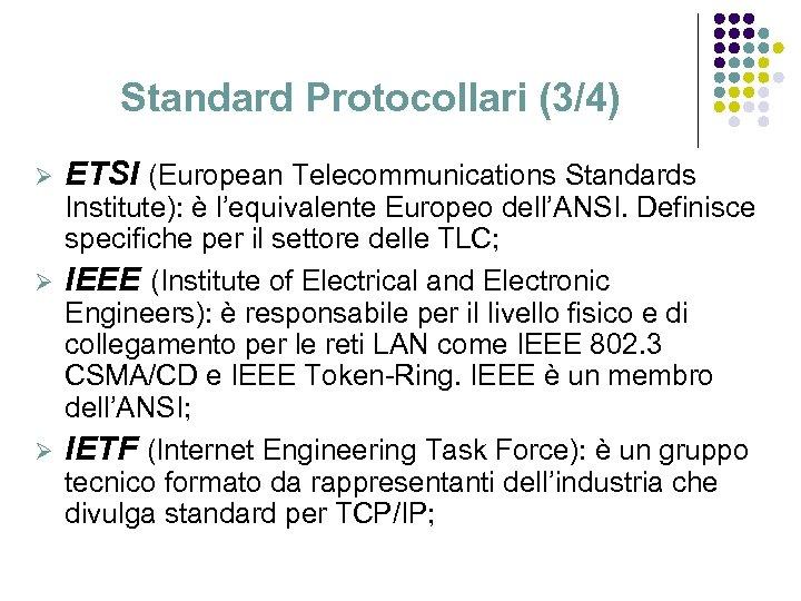 Standard Protocollari (3/4) Ø ETSI (European Telecommunications Standards Institute): è l'equivalente Europeo dell'ANSI. Definisce