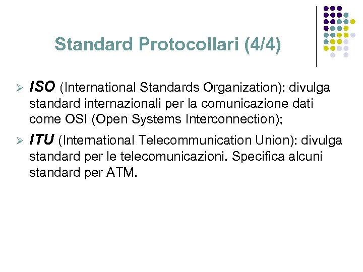 Standard Protocollari (4/4) Ø ISO (International Standards Organization): divulga standard internazionali per la comunicazione