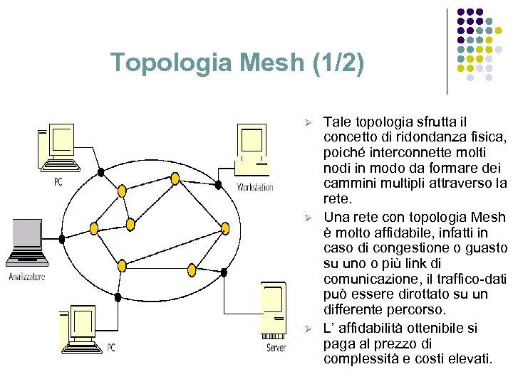 Topologia Mesh (1/2) Ø Ø Ø Tale topologia sfrutta il concetto di ridondanza fisica,