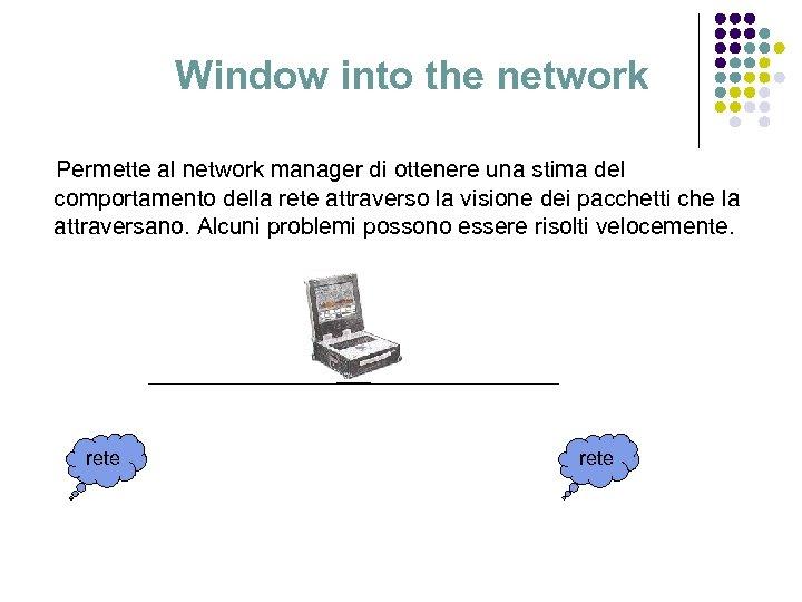 Window into the network Permette al network manager di ottenere una stima del comportamento