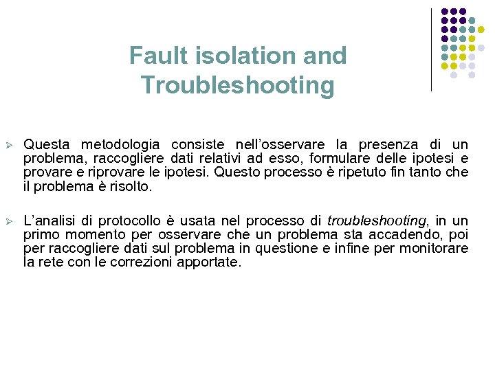 Fault isolation and Troubleshooting Ø Questa metodologia consiste nell'osservare la presenza di un problema,