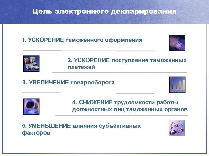 Цель электронного декларирования 1. УСКОРЕНИЕ таможенного оформления 2. УСКОРЕНИЕ поступления таможенных платежей 3. УВЕЛИЧЕНИЕ
