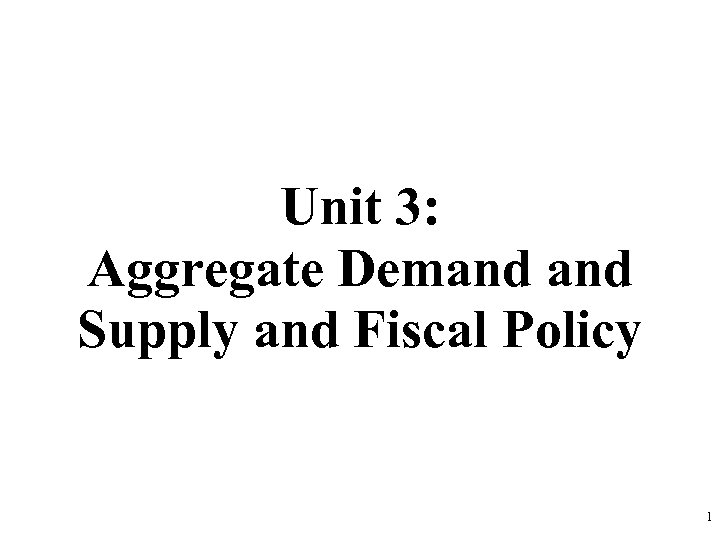 Unit 3: Aggregate Demand Supply and Fiscal Policy 1