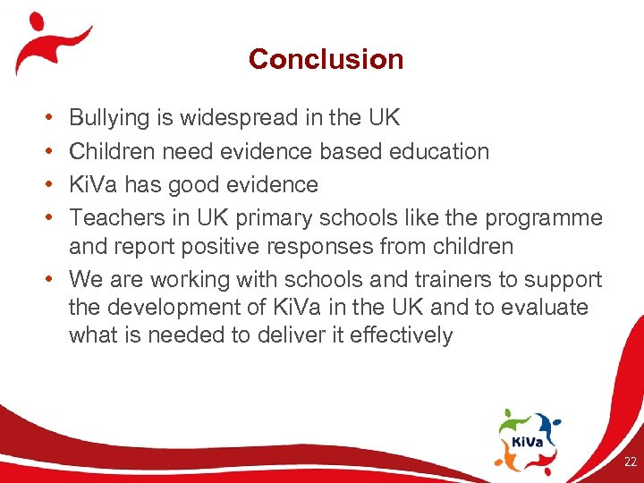 Conclusion • • Bullying is widespread in the UK Children need evidence based education