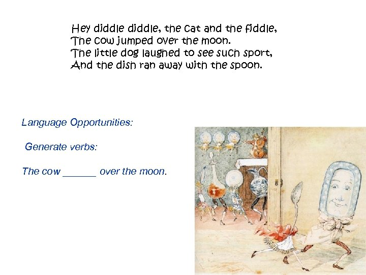 Hey diddle, the cat and the fiddle, The cow jumped over the moon. The
