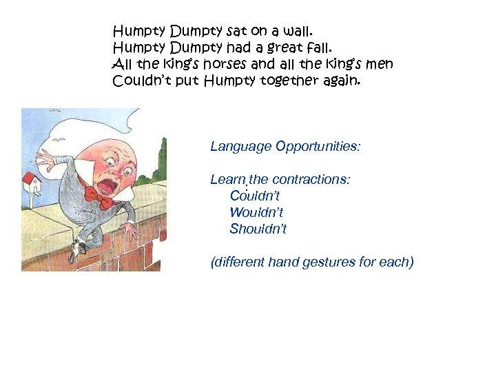 Humpty Dumpty sat on a wall. Humpty Dumpty had a great fall. All the